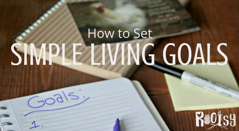 Gather steam, resources, and focus for long-term success in your intentional lifestyle by setting simple living goals with this easy and doable approach | Rootsy,org