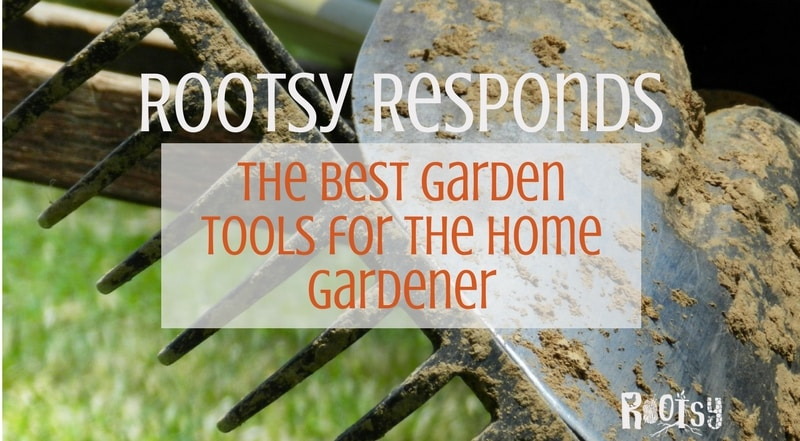 Rootsy Responds: Best Garden Tools for Home Gardeners