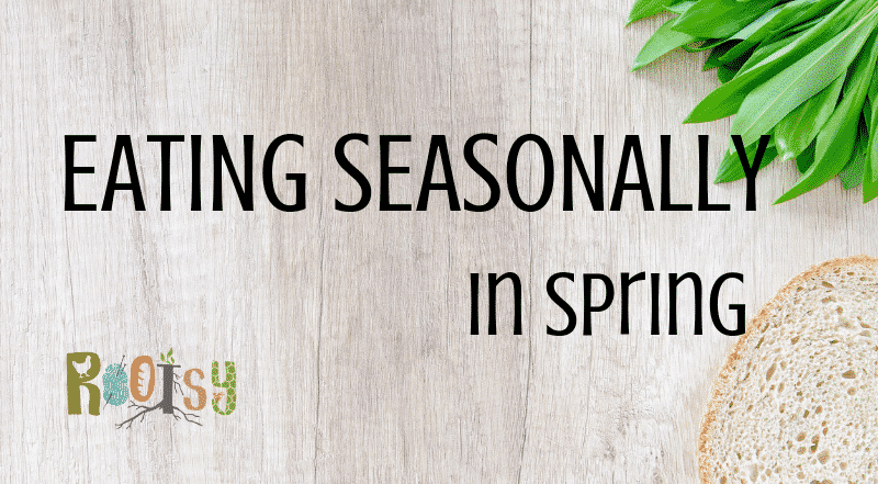 Eating Seasonally in Spring - Rootsy